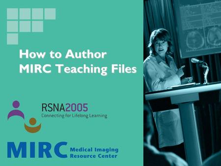 How to Author MIRC Teaching Files. MIRC 2005 infoRAD Courses How to Set Up a System for Teaching Files, and Conferences How to Set Up a System for Teaching.