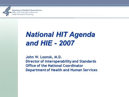 National HIT Agenda and HIE - 2007 John W. Loonsk, M.D. Director of Interoperability and Standards Office of the National Coordinator Department of Health.