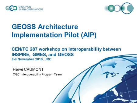 GEOSS Architecture Implementation Pilot (AIP) CEN/TC 287 workshop on Interoperability between INSPIRE, GMES, and GEOSS 8-9 November 2010, JRC Hervé CAUMONT.