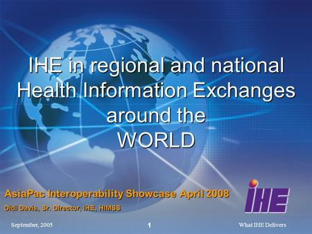 September, 2005What IHE Delivers 1 IHE in regional and national Health Information Exchanges around the WORLD AsiaPac Interoperability Showcase April 2008.