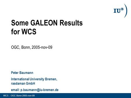 WCS :: OGC Bonn 2005-nov-09 Some GALEON Results for WCS OGC, Bonn, 2005-nov-09 Peter Baumann International University Bremen, rasdaman GmbH