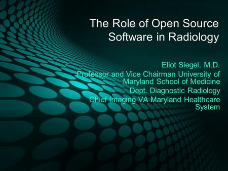 The Role of Open Source Software in Radiology Eliot Siegel, M.D. Professor and Vice Chairman University of Maryland School of Medicine Dept. Diagnostic.