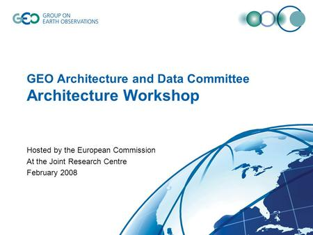 GEO Architecture and Data Committee Architecture Workshop Hosted by the European Commission At the Joint Research Centre February 2008.