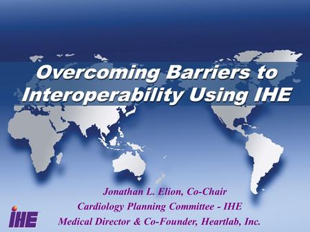 Overcoming Barriers to Interoperability Using IHE Jonathan L. Elion, Co-Chair Cardiology Planning Committee - IHE Medical Director & Co-Founder, Heartlab,