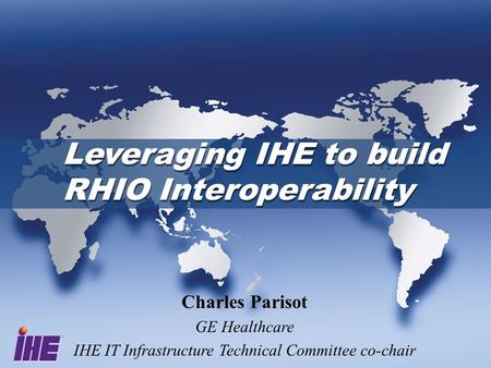 Leveraging IHE to build RHIO Interoperability Charles Parisot GE Healthcare IHE IT Infrastructure Technical Committee co-chair.