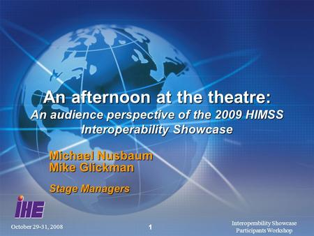 October 29-31, 2008 Interoperability Showcase Participants Workshop 1 An afternoon at the theatre: An audience perspective of the 2009 HIMSS Interoperability.