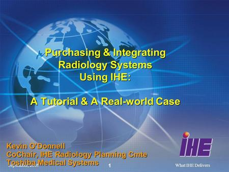 September, 2005What IHE Delivers 1 Purchasing & Integrating Radiology Systems Using IHE: A Tutorial & A Real-world Case Kevin ODonnell CoChair, IHE Radiology.