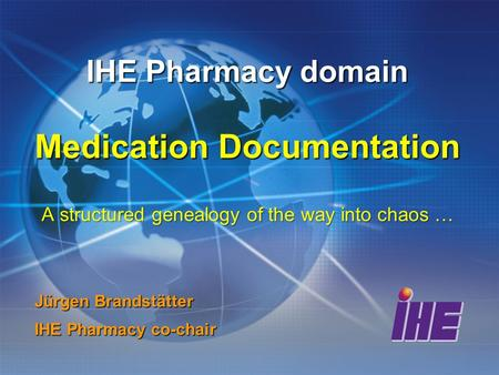 IHE Pharmacy domain Medication Documentation A structured genealogy of the way into chaos … Jürgen Brandstätter IHE Pharmacy co-chair.