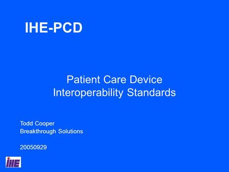 Todd Cooper Breakthrough Solutions 20050929 Patient Care Device Interoperability Standards IHE-PCD.