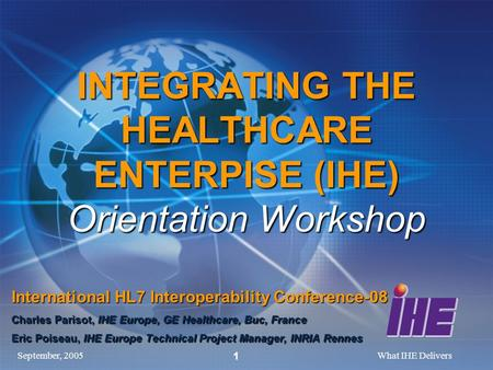 September, 2005What IHE Delivers 1 INTEGRATING THE HEALTHCARE ENTERPISE (IHE) Orientation Workshop International HL7 Interoperability Conference-08 Charles.
