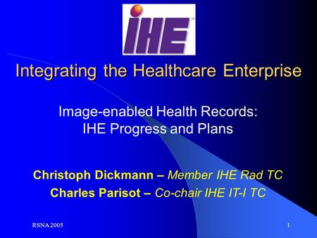 RSNA 2005 1 Christoph Dickmann – Member IHE Rad TC Charles Parisot – Co-chair IHE IT-I TC Image-enabled Health Records: IHE Progress and Plans Integrating.