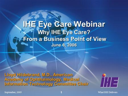 September, 2005What IHE Delivers 1 Lloyd Hildebrand, M.D., American Academy of Ophthalmology, Medical Information Technology Committee Chair IHE Eye Care.
