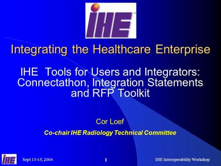 Sept 13-15, 2004IHE Interoperability Workshop 1 Integrating the Healthcare Enterprise IHE Tools for Users and Integrators: Connectathon, Integration Statements.