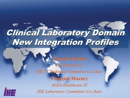 Clinical Laboratory Domain New Integration Profiles Clinical Laboratory Domain New Integration Profiles Charles Parisot GE Healthcare IHE IT Technical.