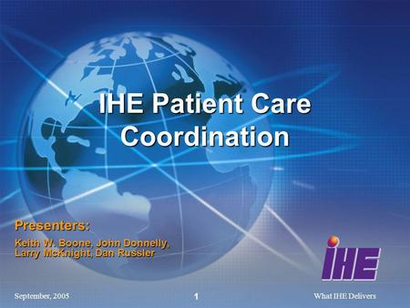 September, 2005What IHE Delivers 1 Presenters: Keith W. Boone, John Donnelly, Larry McKnight, Dan Russler IHE Patient Care Coordination.