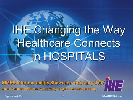 September, 2005What IHE Delivers 1 IHE Changing the Way Healthcare Connects in HOSPITALS HIMSS Interoperability Showcase February 2007 Micha Coleman (Siemens),