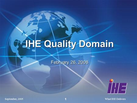 September, 2005What IHE Delivers 1 IHE Quality Domain February 26, 2008.