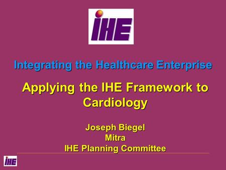 Integrating the Healthcare Enterprise Applying the IHE Framework to Cardiology Joseph Biegel Mitra IHE Planning Committee.