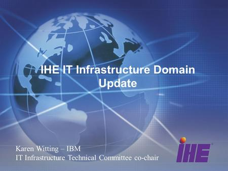 IHE IT Infrastructure Domain Update Karen Witting – IBM IT Infrastructure Technical Committee co-chair.