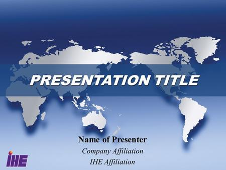 PRESENTATION TITLE Name of Presenter Company Affiliation IHE Affiliation.