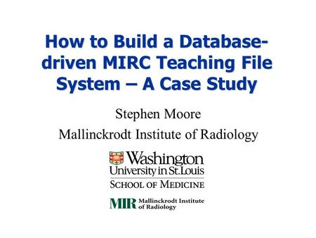 How to Build a Database- driven MIRC Teaching File System – A Case Study Stephen Moore Mallinckrodt Institute of Radiology.
