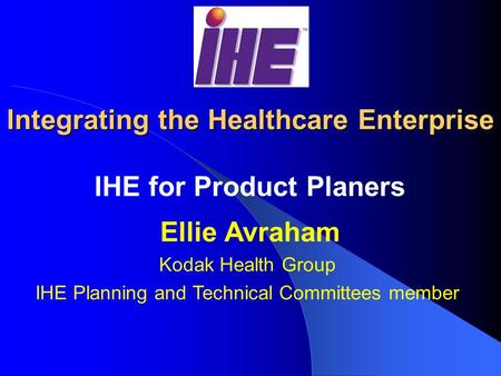 Integrating the Healthcare Enterprise IHE for Product Planers Ellie Avraham Kodak Health Group IHE Planning and Technical Committees member.