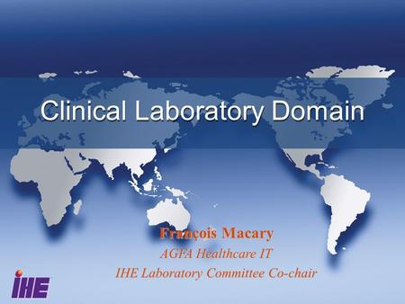 Clinical Laboratory Domain François Macary AGFA Healthcare IT IHE Laboratory Committee Co-chair.