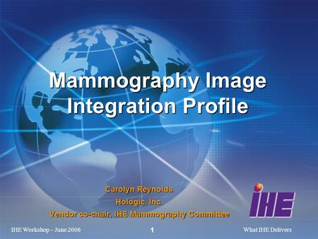 IHE Workshop – June 2006What IHE Delivers 1 Carolyn Reynolds Hologic, Inc. Vendor co-chair, IHE Mammography Committee Mammography Image Integration Profile.