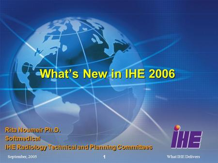 September, 2005What IHE Delivers 1 Whats New in IHE 2006 Rita Noumeir Ph.D. Softmedical IHE Radiology Technical and Planning Committees.
