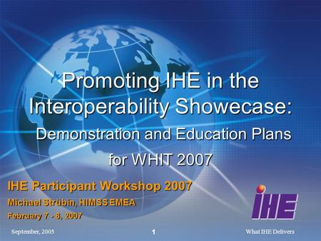 September, 2005What IHE Delivers 1 Promoting IHE in the Interoperability Showecase: Demonstration and Education Plans for WHIT 2007 IHE Participant Workshop.