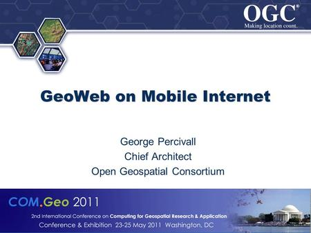 ® ® © 2011 Open Geospatial Consortium, Inc. GeoWeb on Mobile Internet GeoWeb on Mobile Internet George Percivall Chief Architect Open Geospatial Consortium.