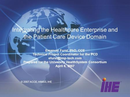 Integrating the Healthcare Enterprise and the Patient Care Device Domain Emanuel Furst, PhD, CCE Technical Project Coordinator for the PCD