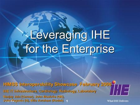 September, 2005What IHE Delivers 1 Leveraging IHE for the Enterprise HIMSS Interoperability Showcase February 2006 IHE IT Infrastructure, Cardiology, Radiology,
