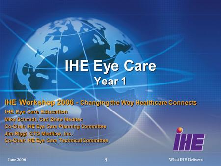 June 2006What IHE Delivers 1 IHE Eye Care Year 1 IHE Workshop 2006 - Changing the Way Healthcare Connects IHE Eye Care Education Mike Schmidt, Carl Zeiss.