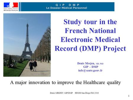 Denis MREJEN GIP DMP HIMSS San Diego Feb 2006 1 Study tour in the French National Electronic Medical Record (DMP) Project Denis Mrejen, MD, PhD GIP – DMP.