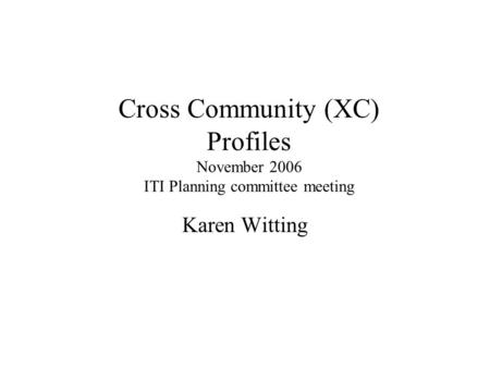 Cross Community (XC) Profiles November 2006 ITI Planning committee meeting Karen Witting.