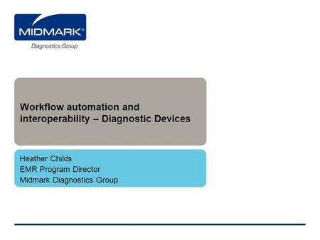Workflow automation and interoperability – Diagnostic Devices Heather Childs EMR Program Director Midmark Diagnostics Group.