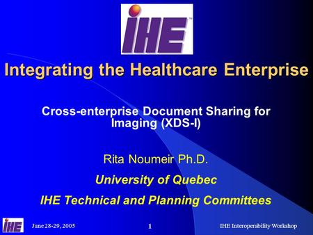 June 28-29, 2005IHE Interoperability Workshop 1 Integrating the Healthcare Enterprise Cross-enterprise Document Sharing for Imaging (XDS-I) Rita Noumeir.