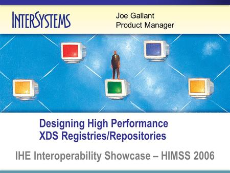 Designing High Performance XDS Registries/Repositories IHE Interoperability Showcase – HIMSS 2006 Joe Gallant Product Manager.