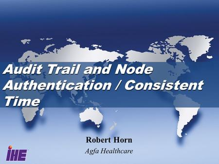 Audit Trail and Node Authentication / Consistent Time Robert Horn Agfa Healthcare.