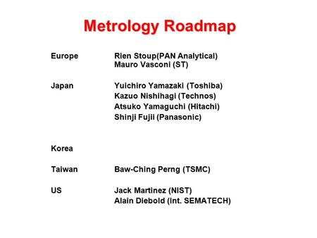 Metrology Roadmap EuropeRien Stoup(PAN Analytical) Mauro Vasconi (ST) JapanYuichiro Yamazaki (Toshiba) Kazuo Nishihagi (Technos) Atsuko Yamaguchi (Hitachi)