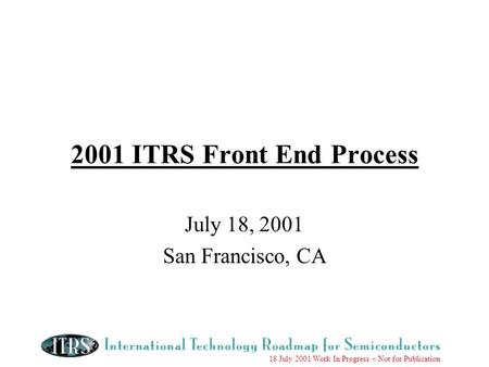 18 July 2001 Work In Progress – Not for Publication 2001 ITRS Front End Process July 18, 2001 San Francisco, CA.