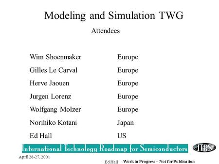 April 26-27, 2001 Ed Hall Work in Progress – Not for Publication Modeling and Simulation TWG Attendees Wim ShoenmakerEurope Gilles Le CarvalEurope Herve.