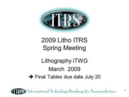 1 2009 Litho ITRS Spring Meeting Lithography iTWG March 2009 Final Tables due date July 20.