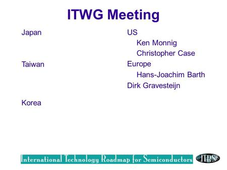 Work in Progress --- Not for Publication Japan Taiwan US Ken Monnig Christopher Case Europe Hans-Joachim Barth Dirk Gravesteijn Korea ITWG Meeting.