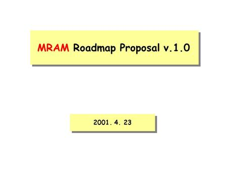 MRAM Roadmap Proposal v.1.0 2001. 4. 23. We propose two categories of FAST MRAM and HIGH DENSITY MRAM. · The 1st FAST MRAM introduction of 256Mb should.