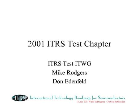 18 July 2001 Work In Progress – Not for Publication 2001 ITRS Test Chapter ITRS Test ITWG Mike Rodgers Don Edenfeld.