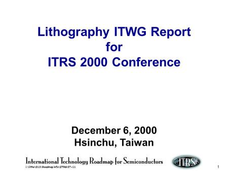 I:\litho\013\Roadmap info\ITRS 07-11 1 Lithography ITWG Report for ITRS 2000 Conference December 6, 2000 Hsinchu, Taiwan.