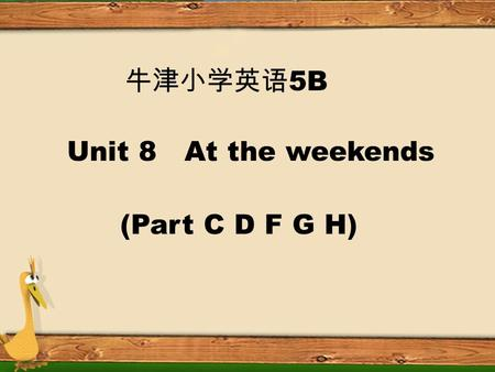5B Unit 8 At the weekends (Part C D F G H) Read and guess! 1. It has long legs. It jumps high. What is it? 2. It likes flowers. Its beautiful. What is.