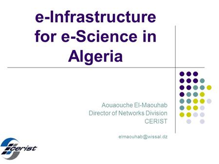 E-Infrastructure for e-Science in Algeria Aouaouche El-Maouhab Director of Networks Division CERIST
